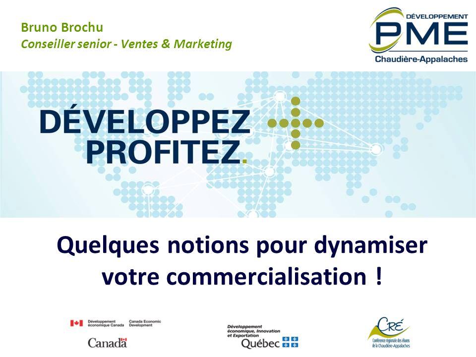 Quelques notions pour dynamiser votre commercialisation ! Bruno Brochu Conseiller senior - Ventes & Marketing