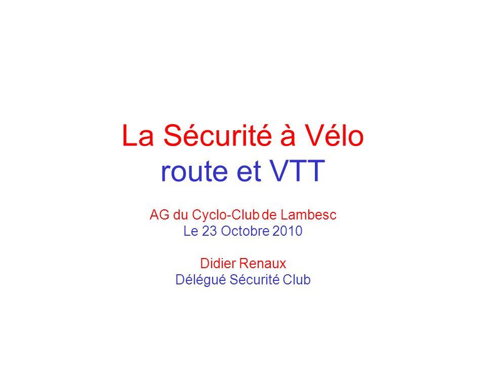 La Sécurité à Vélo route et VTT AG du Cyclo-Club de Lambesc Le 23 Octobre 2010 Didier Renaux Délégué Sécurité Club
