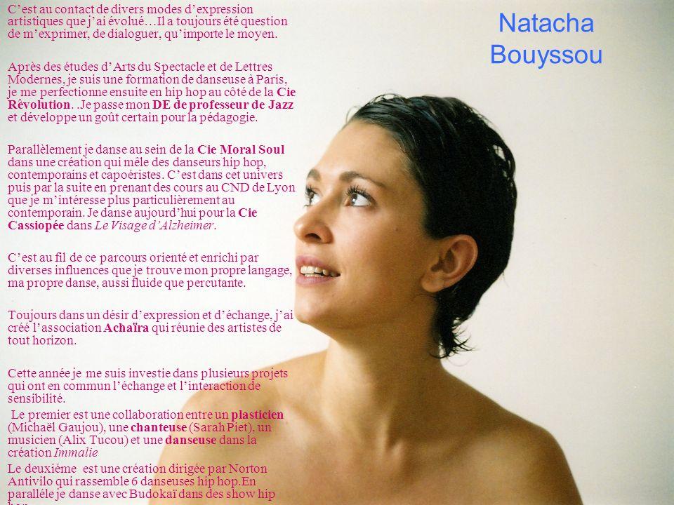 Natacha Bouyssou Cest au contact de divers modes dexpression artistiques que jai évolué…Il a toujours été question de mexprimer, de dialoguer, quimpor