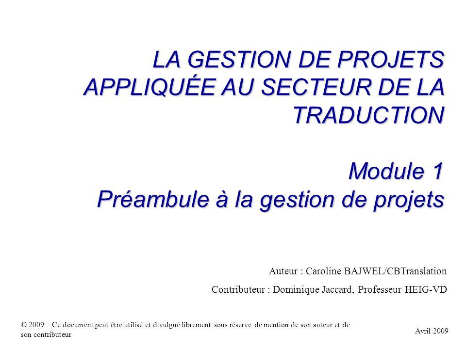 LA GESTION DE PROJETS APPLIQUÉE AU SECTEUR DE LA TRADUCTION Module 1 Préambule à la gestion de projets Avril 2009 Auteur : Caroline BAJWEL/CBTranslati