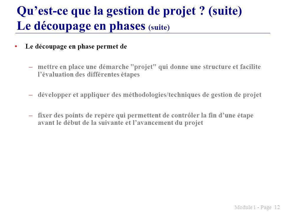 Module 1 - Page 12 Quest-ce que la gestion de projet ? (suite) Le découpage en phases (suite) Le découpage en phase permet de –mettre en place une dém