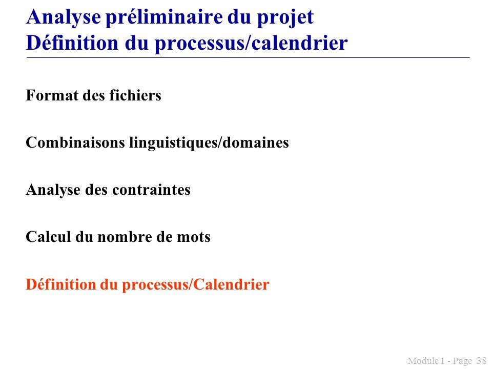 Module 1 - Page 38 Analyse préliminaire du projet Définition du processus/calendrier Format des fichiers Combinaisons linguistiques/domaines Analyse d