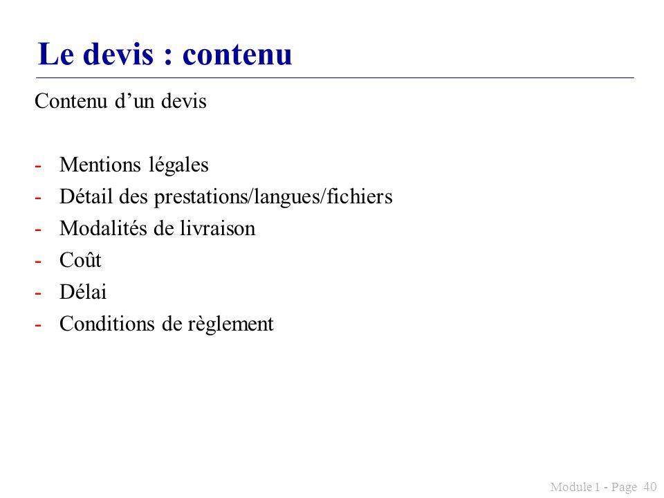 Module 1 - Page 40 Le devis : contenu Contenu dun devis -Mentions légales -Détail des prestations/langues/fichiers -Modalités de livraison -Coût -Déla
