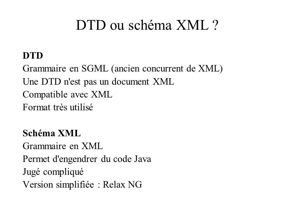 DTD ou schéma XML ? DTD Grammaire en SGML (ancien concurrent de XML) Une DTD n'est pas un document XML Compatible avec XML Format très utilisé Schéma