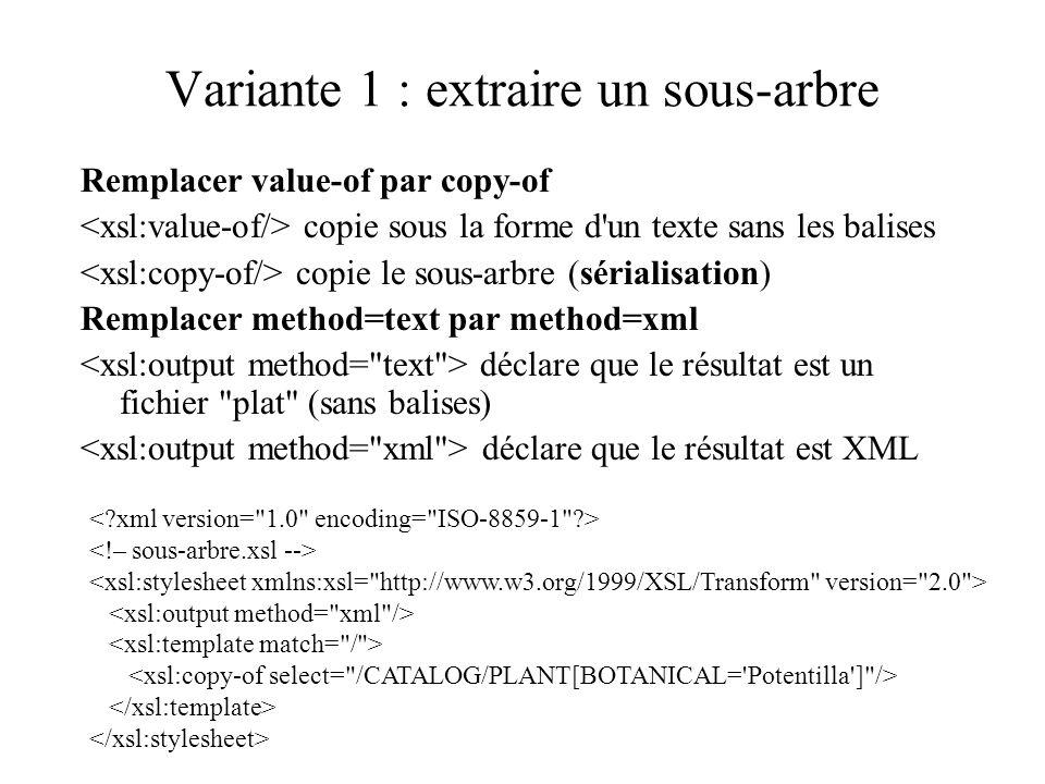 Variante 1 : extraire un sous-arbre Remplacer value-of par copy-of copie sous la forme d'un texte sans les balises copie le sous-arbre (sérialisation)