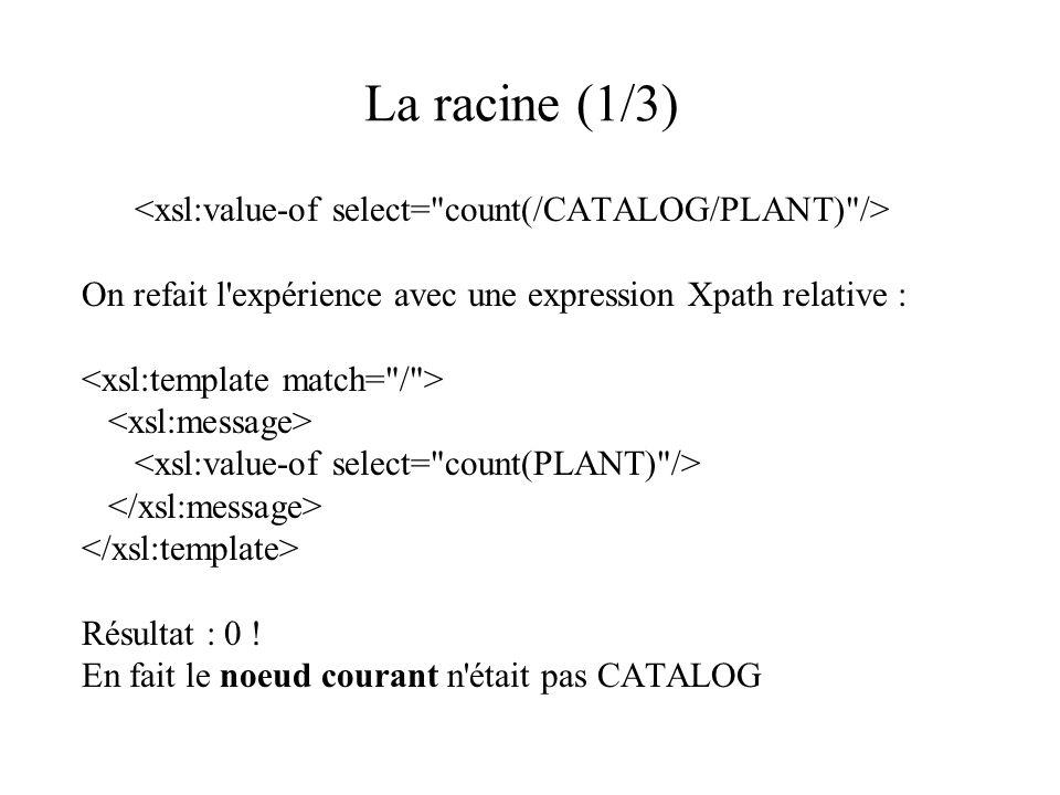 La racine (1/3) On refait l'expérience avec une expression Xpath relative : Résultat : 0 ! En fait le noeud courant n'était pas CATALOG