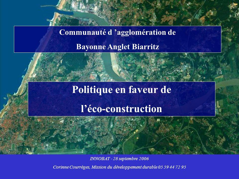 Communauté d agglomération de Bayonne Anglet Biarritz Politique en faveur de léco-construction INNOBAT - 28 septembre 2006 Corinne Courrèges, Mission du développement durable 05 59 44 72 95