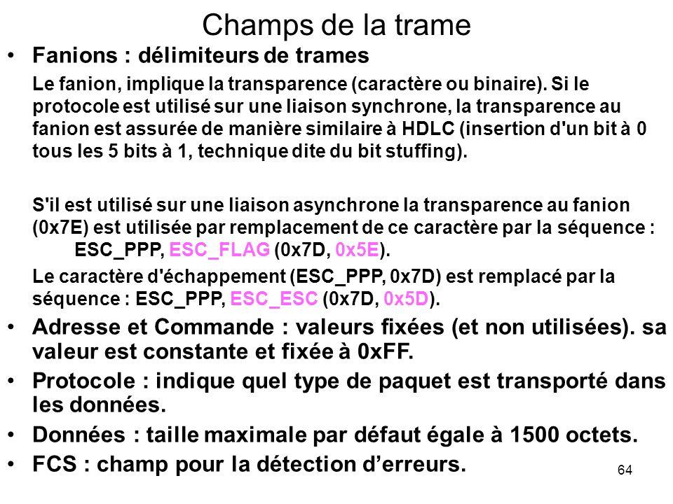 64 Champs de la trame Fanions : délimiteurs de trames Le fanion, implique la transparence (caractère ou binaire). Si le protocole est utilisé sur une