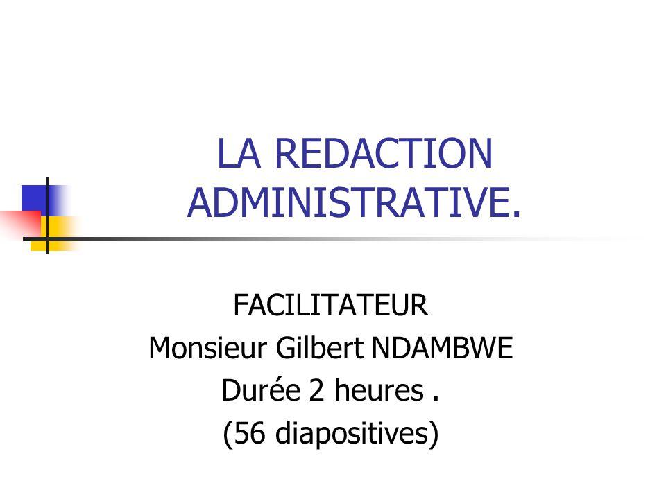 LA REDACTION ADMINISTRATIVE. FACILITATEUR Monsieur Gilbert NDAMBWE Durée 2 heures. (56 diapositives)