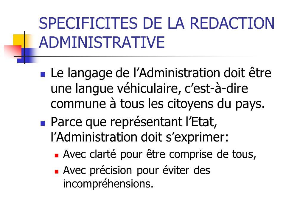 SPECIFICITES DE LA REDACTION ADMINISTRATIVE Le langage de lAdministration doit être une langue véhiculaire, cest-à-dire commune à tous les citoyens du