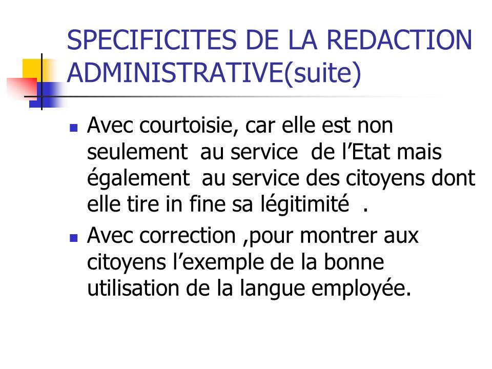 SPECIFICITES DE LA REDACTION ADMINISTRATIVE(suite) Avec courtoisie, car elle est non seulement au service de lEtat mais également au service des citoy