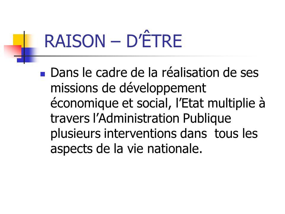 RAISON – DÊTRE Dans le cadre de la réalisation de ses missions de développement économique et social, lEtat multiplie à travers lAdministration Publiq