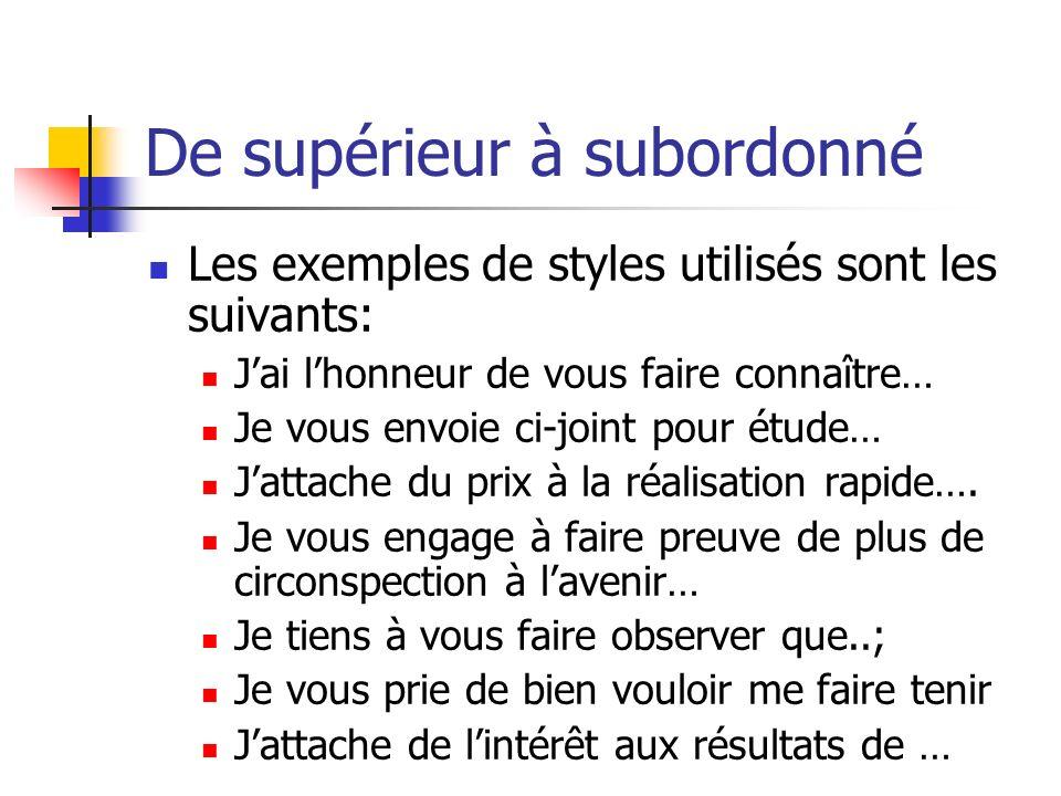 De supérieur à subordonné Les exemples de styles utilisés sont les suivants: Jai lhonneur de vous faire connaître… Je vous envoie ci-joint pour étude…