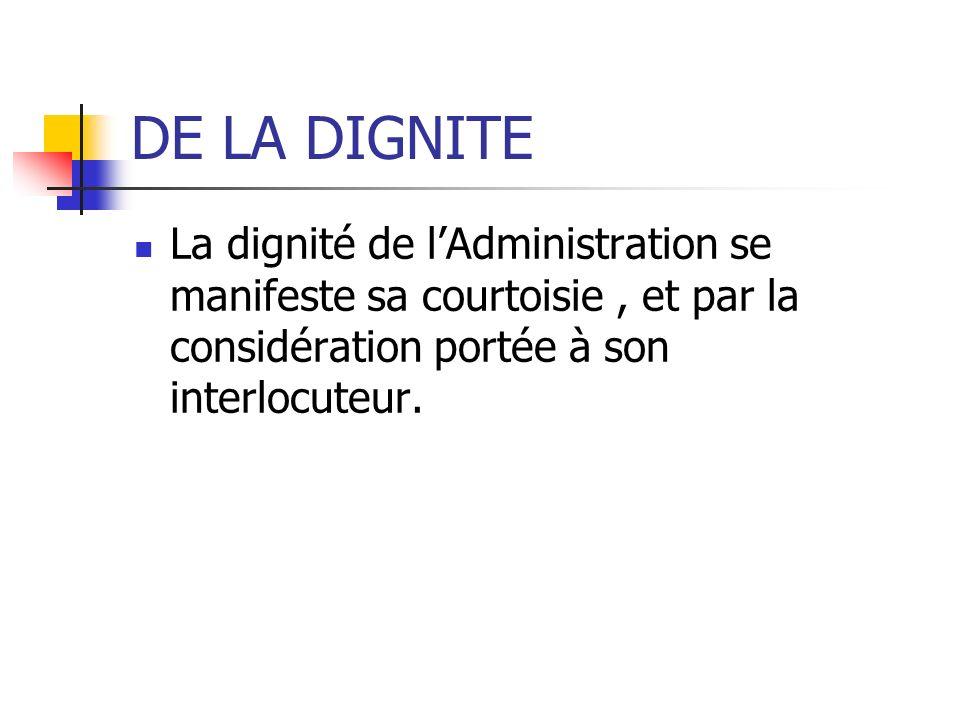 DE LA DIGNITE La dignité de lAdministration se manifeste sa courtoisie, et par la considération portée à son interlocuteur.