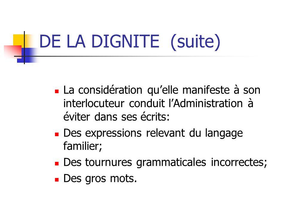 DE LA DIGNITE (suite) La considération quelle manifeste à son interlocuteur conduit lAdministration à éviter dans ses écrits: Des expressions relevant
