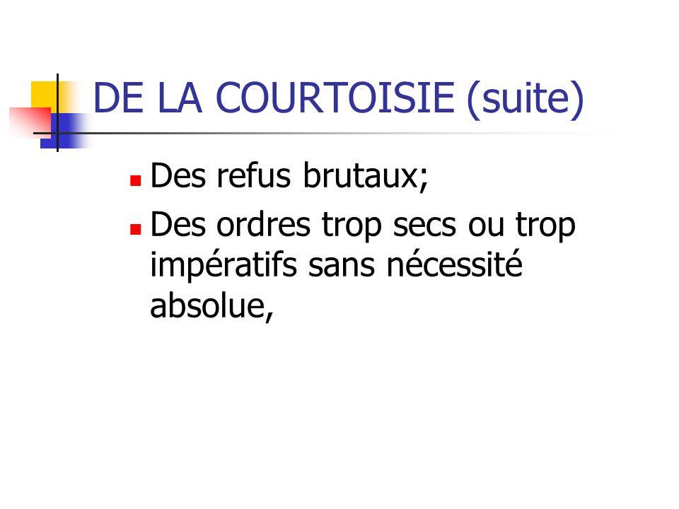 DE LA COURTOISIE (suite) Des refus brutaux; Des ordres trop secs ou trop impératifs sans nécessité absolue,