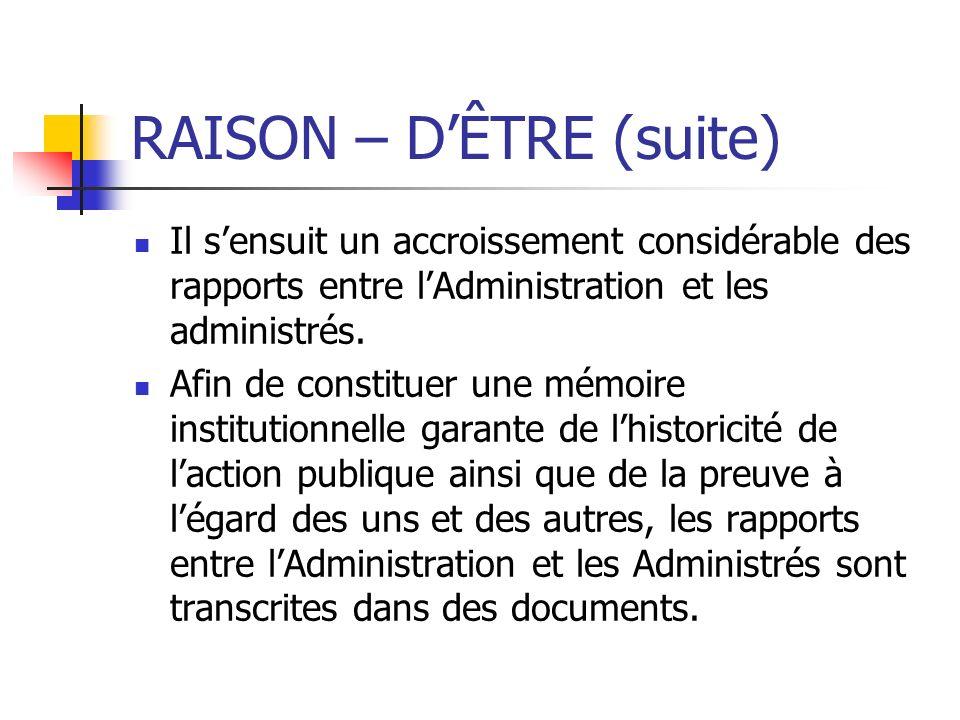 RAISON – DÊTRE (suite) Il sensuit un accroissement considérable des rapports entre lAdministration et les administrés. Afin de constituer une mémoire