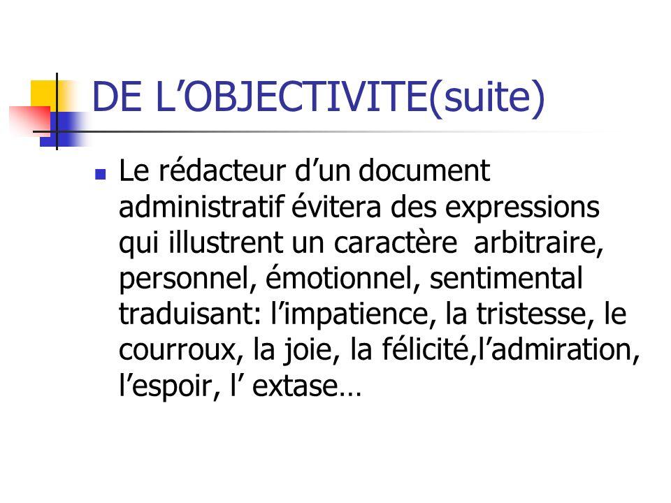 DE LOBJECTIVITE(suite) Le rédacteur dun document administratif évitera des expressions qui illustrent un caractère arbitraire, personnel, émotionnel,