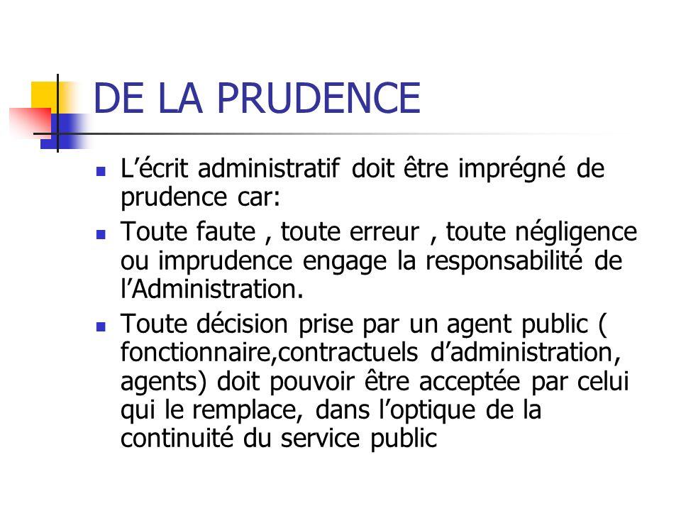 DE LA PRUDENCE Lécrit administratif doit être imprégné de prudence car: Toute faute, toute erreur, toute négligence ou imprudence engage la responsabi