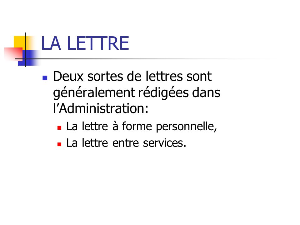 LA LETTRE Deux sortes de lettres sont généralement rédigées dans lAdministration: La lettre à forme personnelle, La lettre entre services.