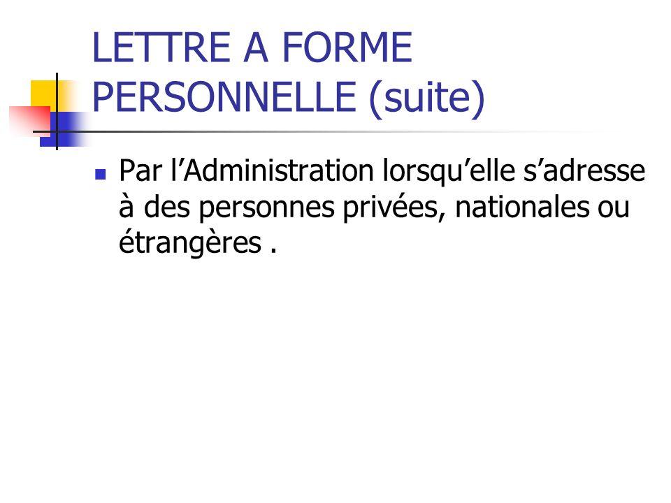 LETTRE A FORME PERSONNELLE (suite) Par lAdministration lorsquelle sadresse à des personnes privées, nationales ou étrangères.