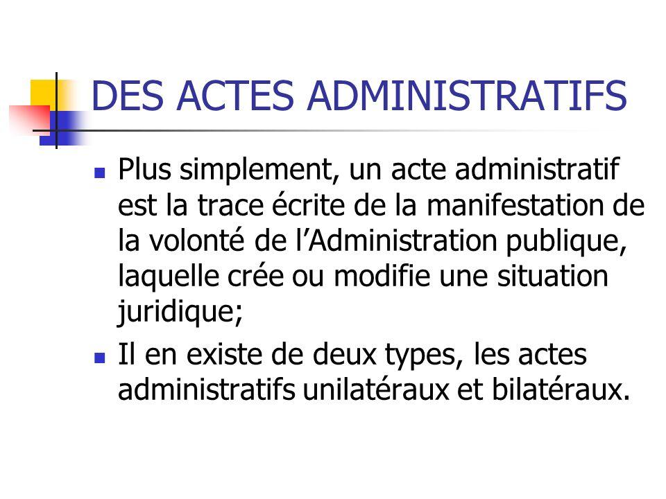 DES ACTES ADMINISTRATIFS Plus simplement, un acte administratif est la trace écrite de la manifestation de la volonté de lAdministration publique, laq