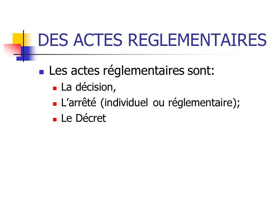 DES ACTES REGLEMENTAIRES Les actes réglementaires sont: La décision, Larrêté (individuel ou réglementaire); Le Décret