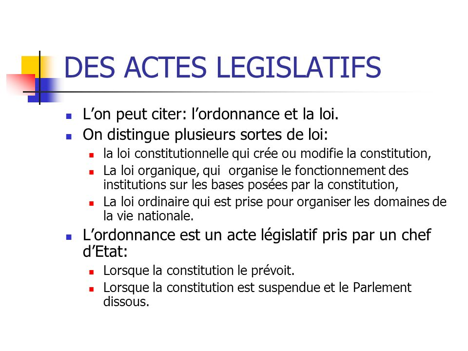 DES ACTES LEGISLATIFS Lon peut citer: lordonnance et la loi. On distingue plusieurs sortes de loi: la loi constitutionnelle qui crée ou modifie la con