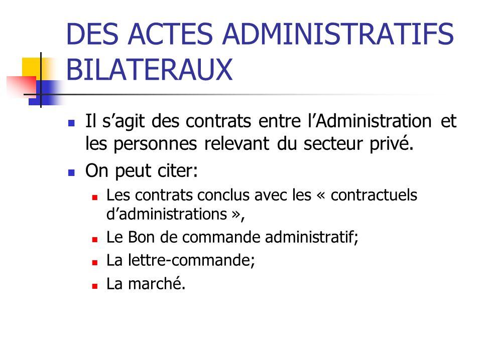 DES ACTES ADMINISTRATIFS BILATERAUX Il sagit des contrats entre lAdministration et les personnes relevant du secteur privé. On peut citer: Les contrat
