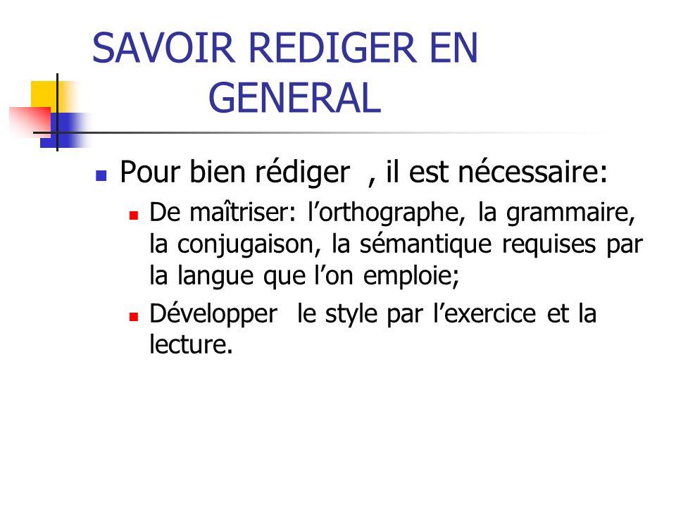 SAVOIR REDIGER EN GENERAL Pour bien rédiger, il est nécessaire: De maîtriser: lorthographe, la grammaire, la conjugaison, la sémantique requises par l