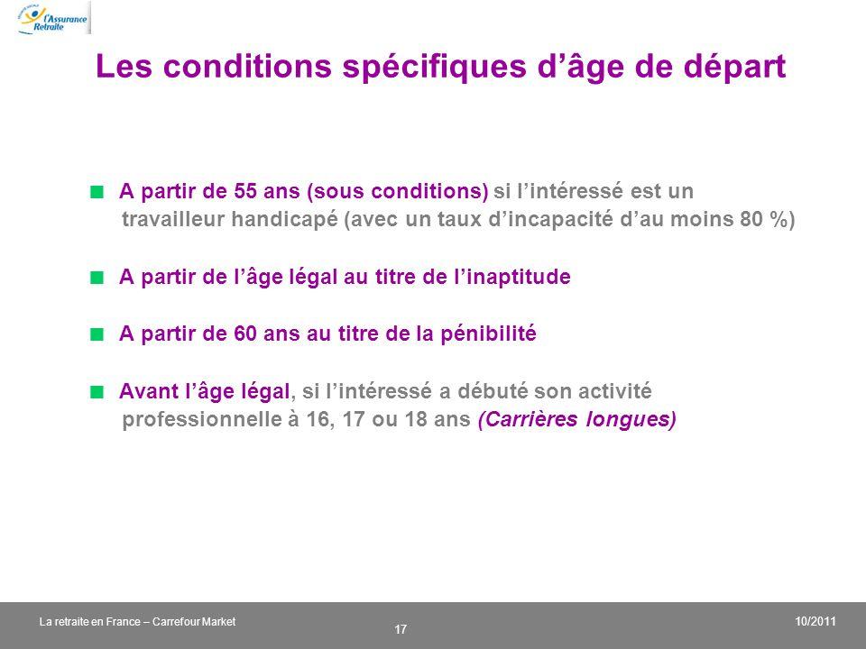 v 17 10/2011 La retraite en France – Carrefour Market Les conditions spécifiques dâge de départ A partir de 55 ans (sous conditions) si lintéressé est