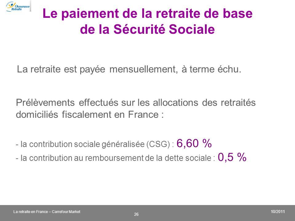 v 26 10/2011 La retraite en France – Carrefour Market Le paiement de la retraite de base de la Sécurité Sociale La retraite est payée mensuellement, à