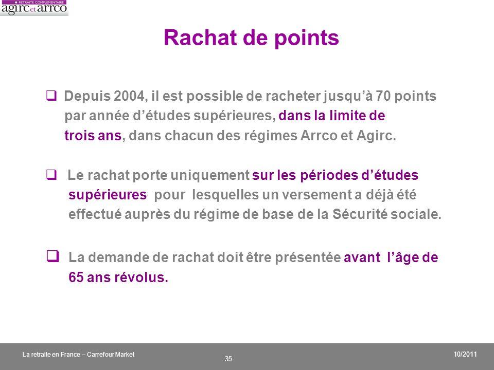 v 35 10/2011 La retraite en France – Carrefour Market Rachat de points Depuis 2004, il est possible de racheter jusquà 70 points par année détudes sup