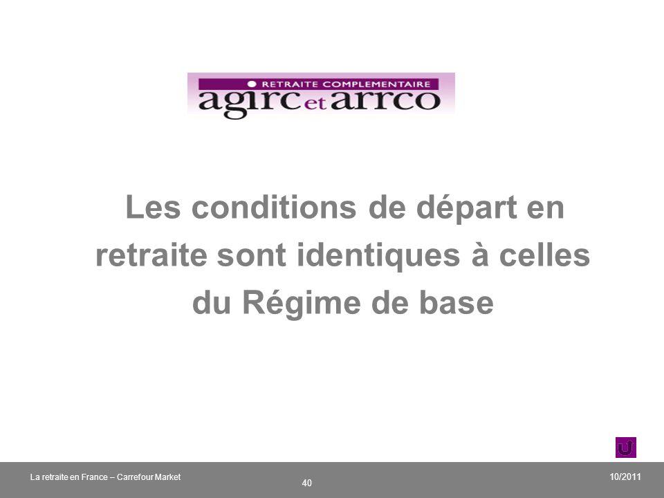 v 40 10/2011 La retraite en France – Carrefour Market Les conditions de départ en retraite sont identiques à celles du Régime de base
