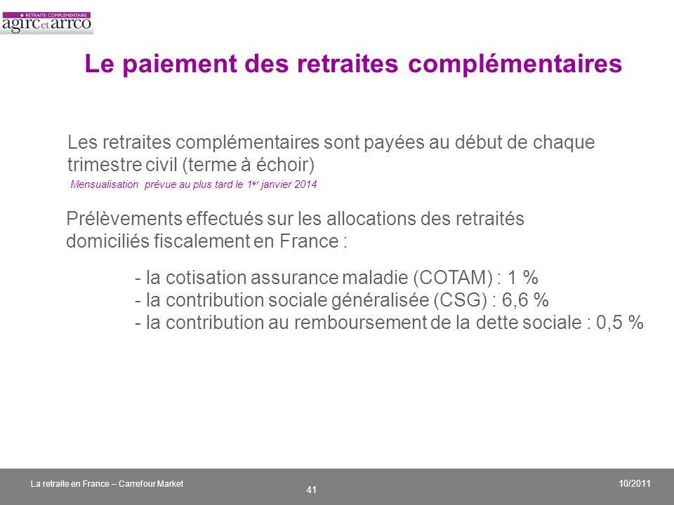 v 41 10/2011 La retraite en France – Carrefour Market Le paiement des retraites complémentaires Les retraites complémentaires sont payées au début de