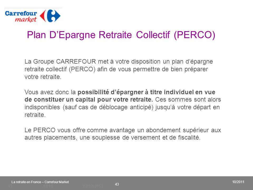 v 43 10/2011 La retraite en France – Carrefour Market 22/12/2013TITRE43 La Groupe CARREFOUR met à votre disposition un plan dépargne retraite collecti