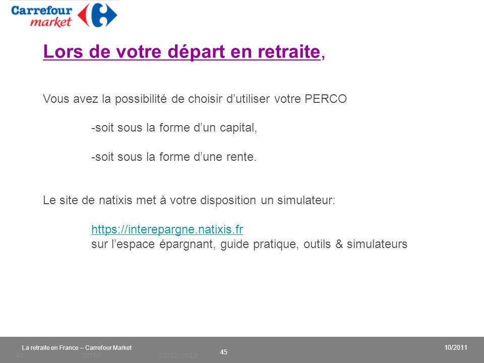 v 45 10/2011 La retraite en France – Carrefour Market 22/12/2013TITRE45 Lors de votre départ en retraite, Vous avez la possibilité de choisir dutilise