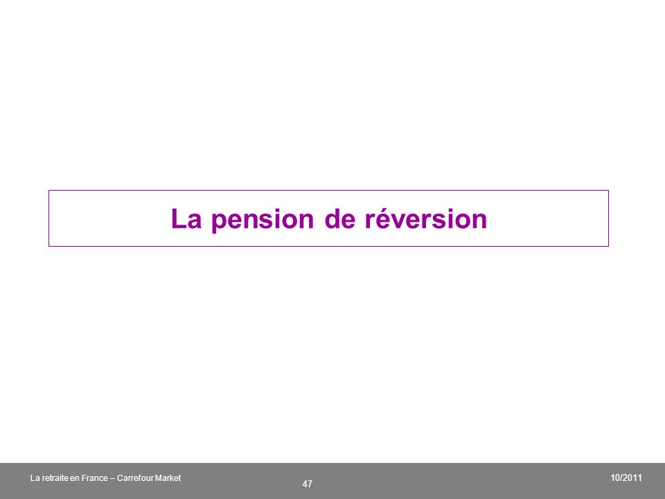 v 47 10/2011 La retraite en France – Carrefour Market La pension de réversion