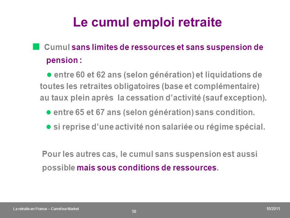 v 50 10/2011 La retraite en France – Carrefour Market Le cumul emploi retraite Cumul sans limites de ressources et sans suspension de pension : entre