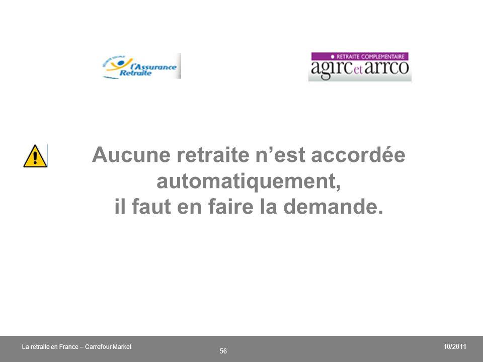v 56 10/2011 La retraite en France – Carrefour Market Aucune retraite nest accordée automatiquement, il faut en faire la demande.