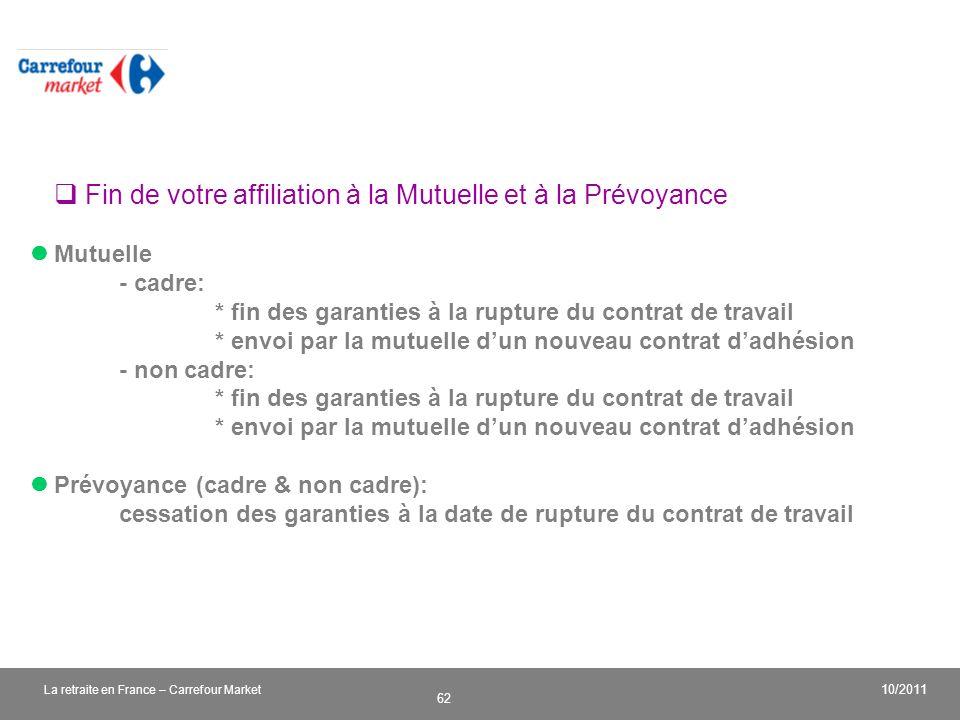 v 62 10/2011 La retraite en France – Carrefour Market Fin de votre affiliation à la Mutuelle et à la Prévoyance Mutuelle - cadre: * fin des garanties