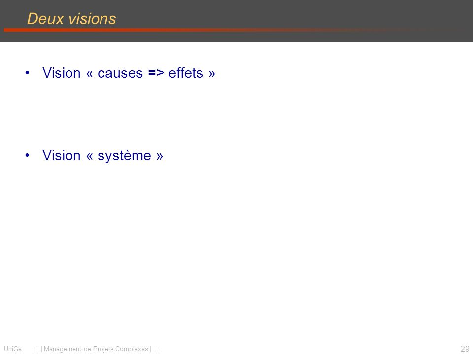 29 UniGe ::: | Management de Projets Complexes | ::: Deux visions Vision « causes => effets » Vision « système »