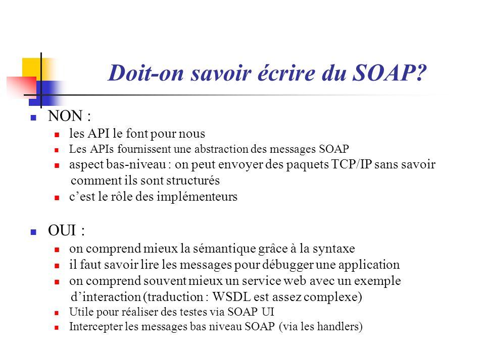 Doit-on savoir écrire du SOAP? NON : les API le font pour nous Les APIs fournissent une abstraction des messages SOAP aspect bas-niveau : on peut envo