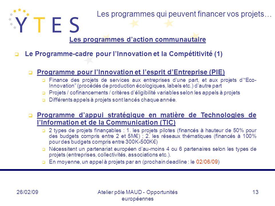 26/02/09Atelier pôle MAUD - Opportunités européennes 13 Les programmes qui peuvent financer vos projets… Les programmes daction communautaire Le Programme-cadre pour lInnovation et la Compétitivité (1) Programme pour lInnovation et lesprit dEntreprise (PIE) Finance des projets de services aux entreprises dune part, et aux projets dEco- Innovation (procédés de production écologiques, labels etc.) dautre part Projets / cofinancements / critères déligibilité variables selon les appels à projets Différents appels à projets sont lancés chaque année.