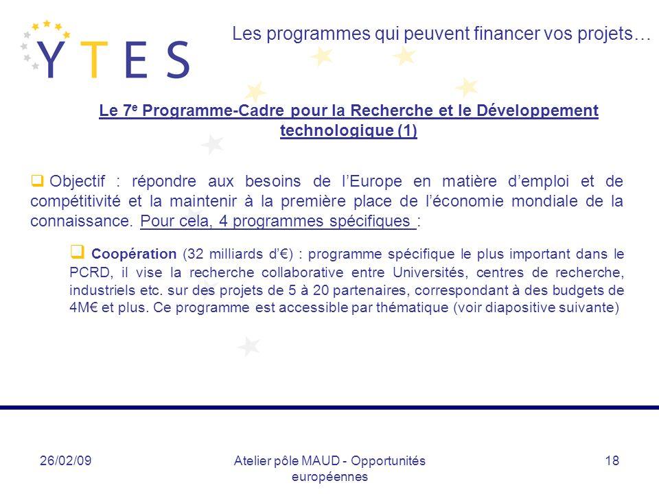 26/02/09Atelier pôle MAUD - Opportunités européennes 18 Les programmes qui peuvent financer vos projets… Le 7 e Programme-Cadre pour la Recherche et le Développement technologique (1) Objectif : répondre aux besoins de lEurope en matière demploi et de compétitivité et la maintenir à la première place de léconomie mondiale de la connaissance.