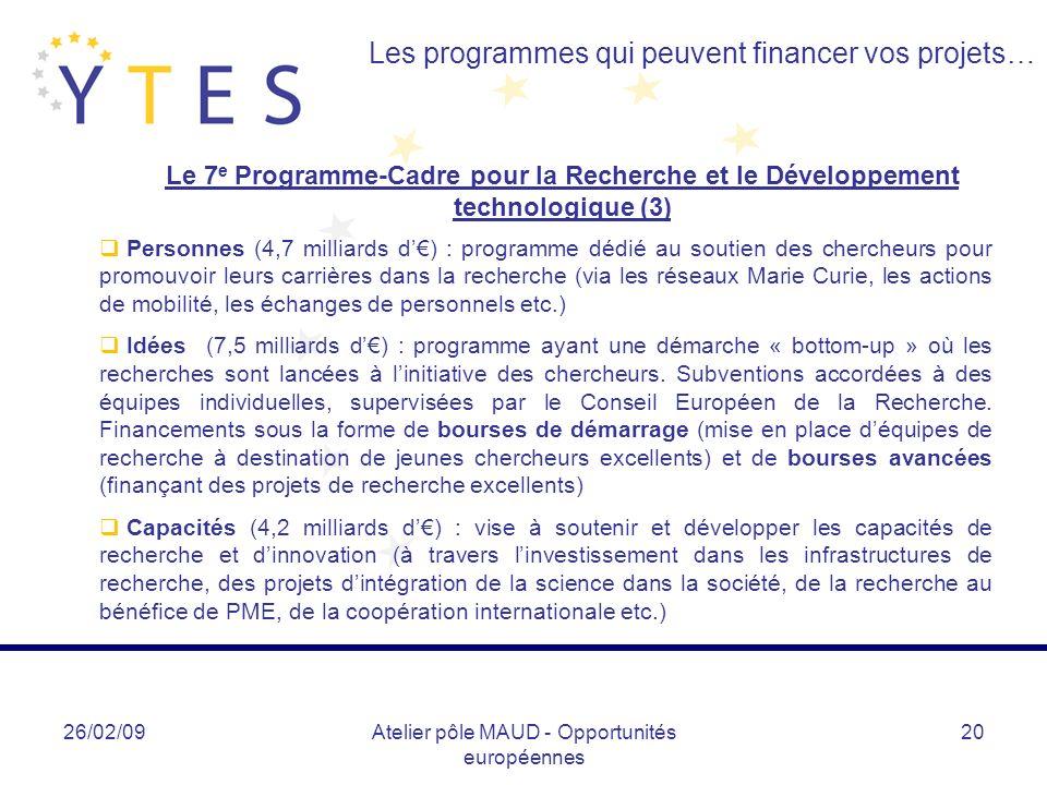 26/02/09Atelier pôle MAUD - Opportunités européennes 20 Les programmes qui peuvent financer vos projets… Le 7 e Programme-Cadre pour la Recherche et le Développement technologique (3) Personnes (4,7 milliards d) : programme dédié au soutien des chercheurs pour promouvoir leurs carrières dans la recherche (via les réseaux Marie Curie, les actions de mobilité, les échanges de personnels etc.) Idées (7,5 milliards d) : programme ayant une démarche « bottom-up » où les recherches sont lancées à linitiative des chercheurs.