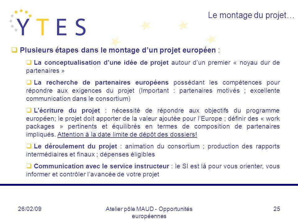 26/02/09Atelier pôle MAUD - Opportunités européennes 25 Le montage du projet… Plusieurs étapes dans le montage dun projet européen : La conceptualisat
