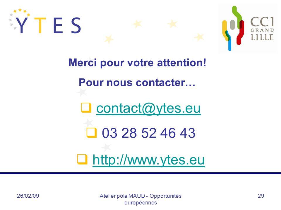 26/02/09Atelier pôle MAUD - Opportunités européennes 29 contact@ytes.eu 03 28 52 46 43 Merci pour votre attention! Pour nous contacter… http://www.yte