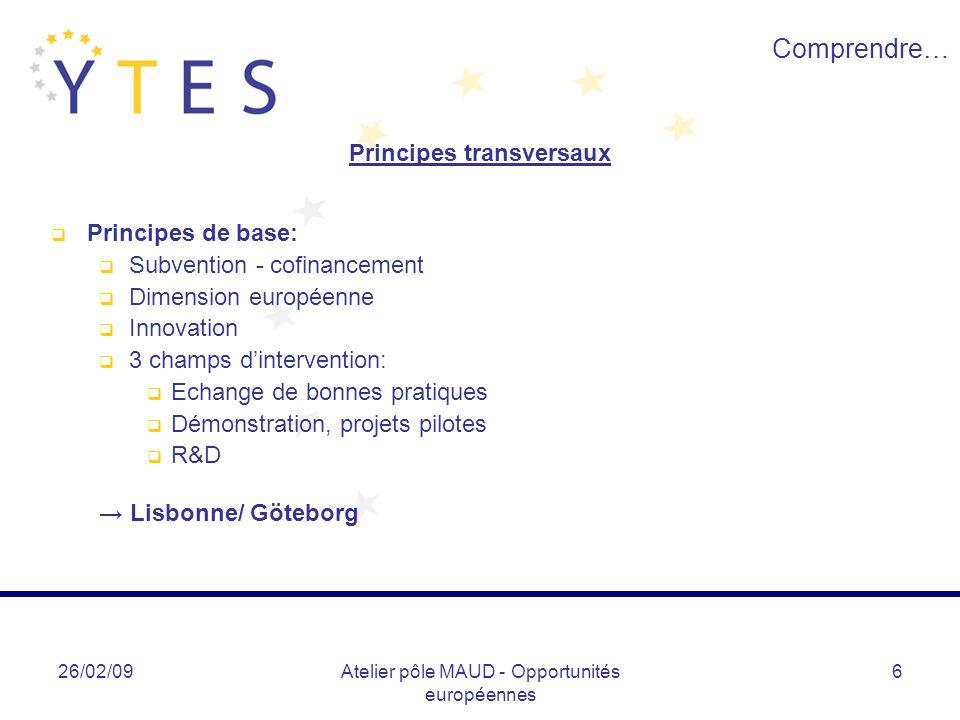 26/02/09Atelier pôle MAUD - Opportunités européennes 6 Comprendre… Principes transversaux Principes de base: Subvention - cofinancement Dimension euro