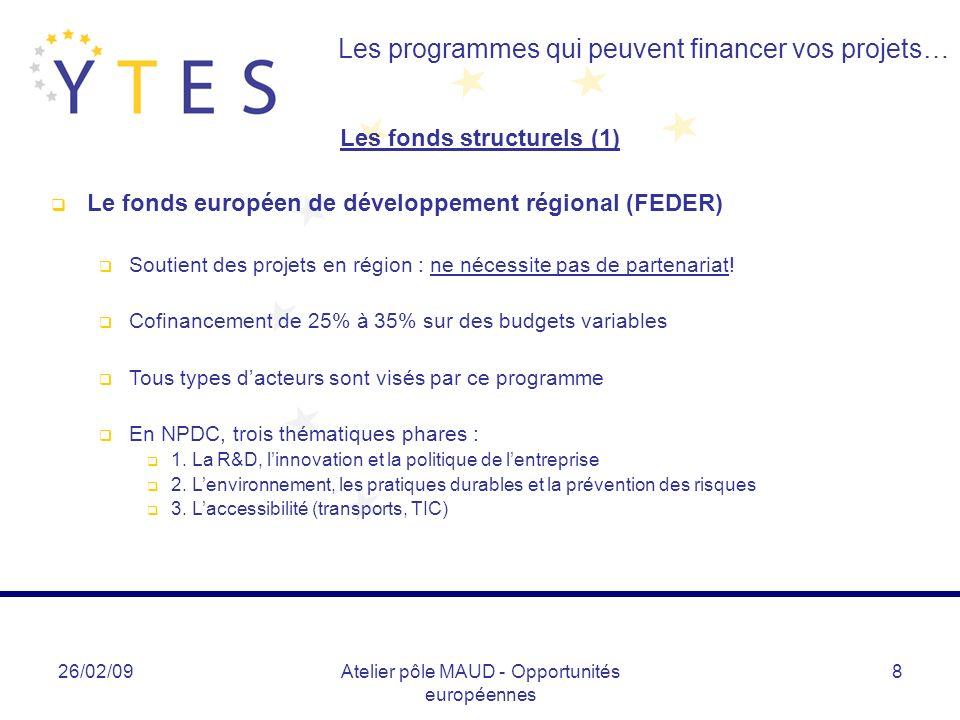 26/02/09Atelier pôle MAUD - Opportunités européennes 9 Les programmes qui peuvent financer vos projets… Les fonds structurels (2) Le fonds social européen (FSE) Programme permettant de financer des actions en lien avec lemploi, linsertion sociale, la lutte contre les discriminations etc.